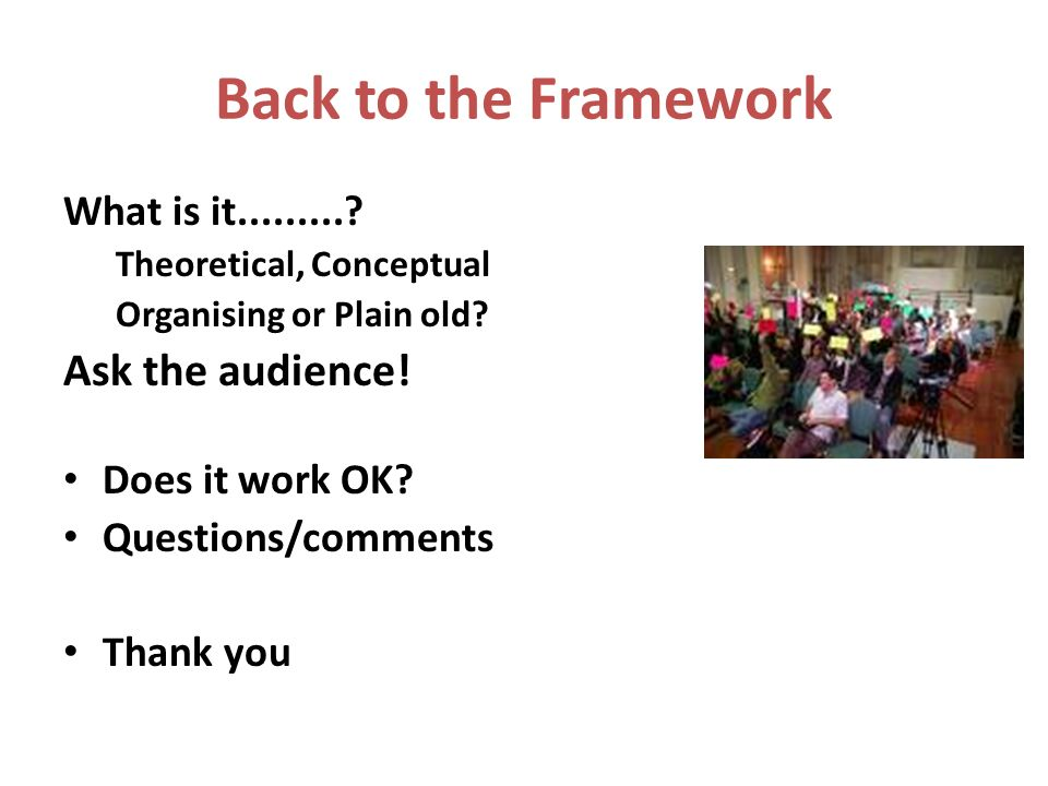 Back to the Framework What is it Theoretical, Conceptual Organising or Plain old.