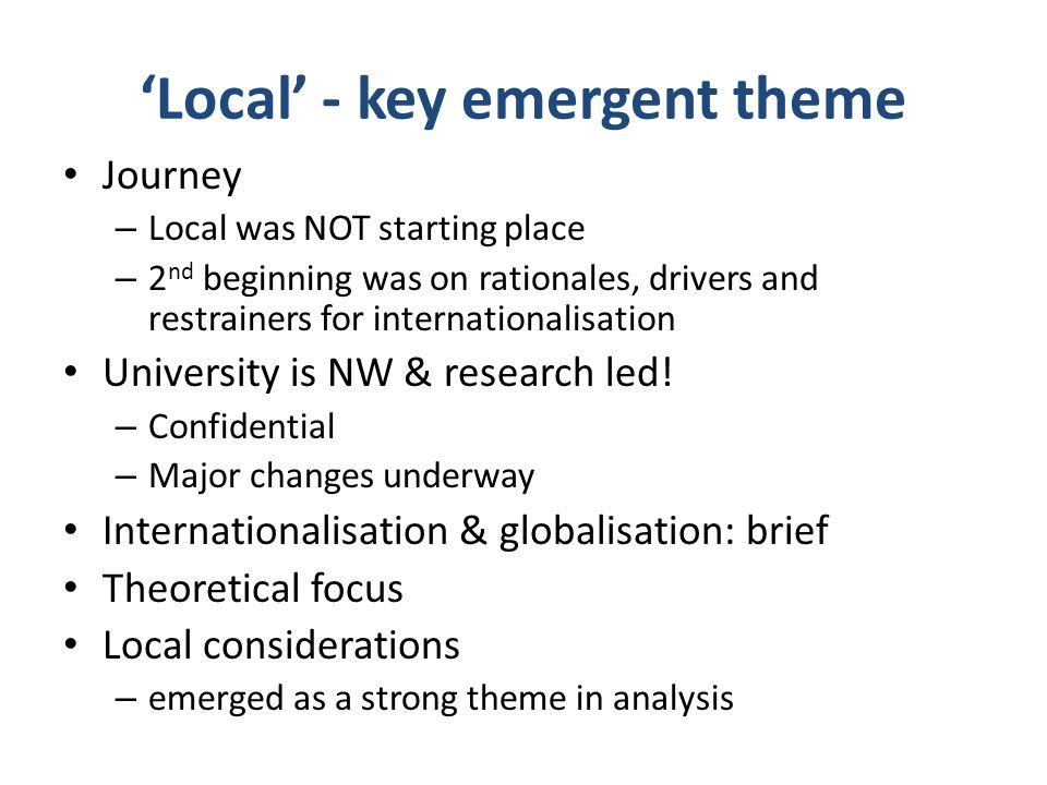 Local - key emergent theme Journey – Local was NOT starting place – 2 nd beginning was on rationales, drivers and restrainers for internationalisation University is NW & research led.