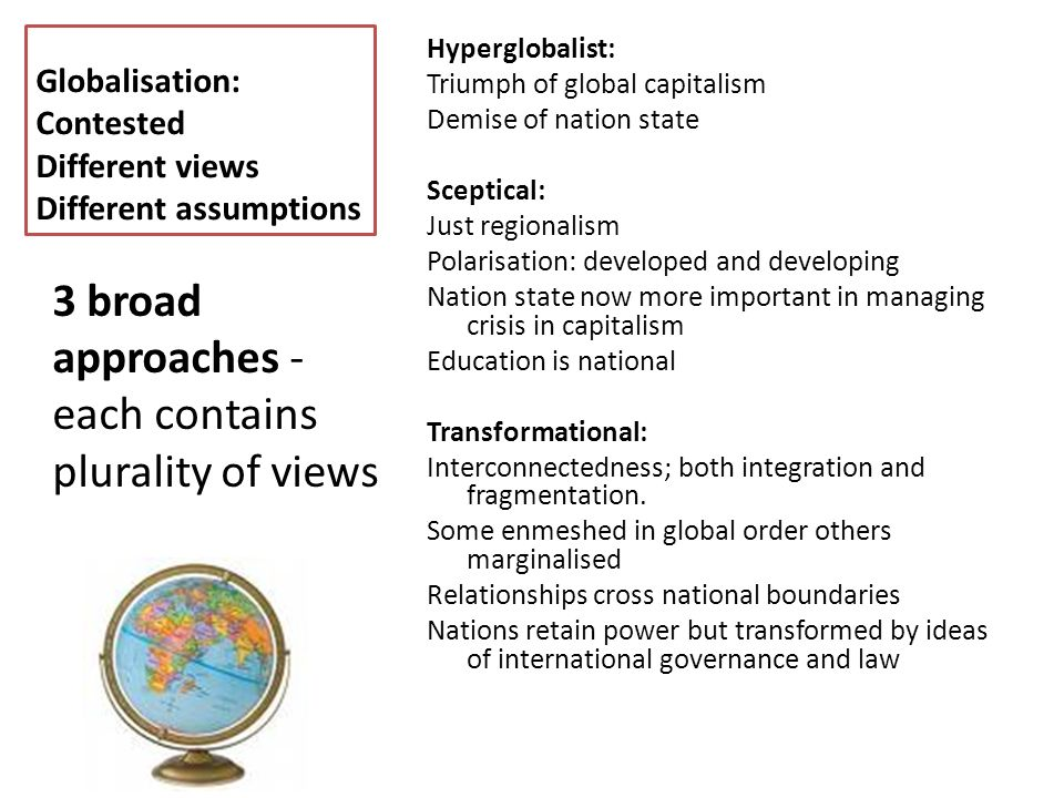 Globalisation: Contested Different views Different assumptions Hyperglobalist: Triumph of global capitalism Demise of nation state Sceptical: Just regionalism Polarisation: developed and developing Nation state now more important in managing crisis in capitalism Education is national Transformational: Interconnectedness; both integration and fragmentation.