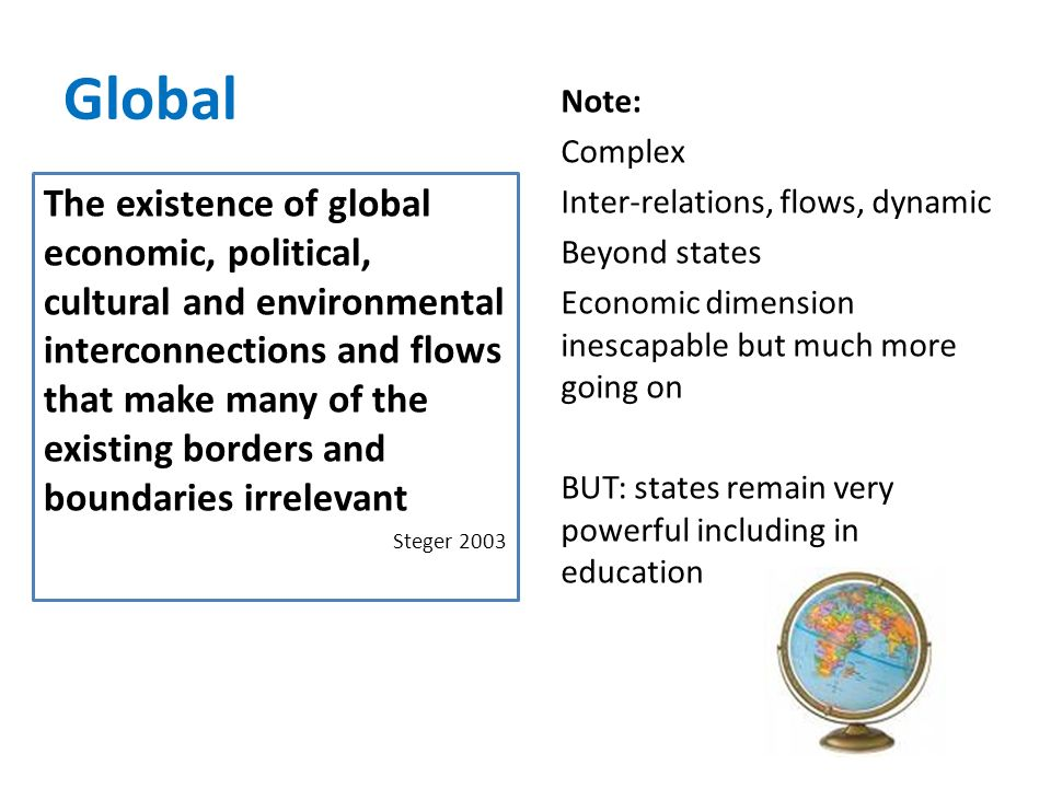 Global The existence of global economic, political, cultural and environmental interconnections and flows that make many of the existing borders and boundaries irrelevant Steger 2003 Note: Complex Inter-relations, flows, dynamic Beyond states Economic dimension inescapable but much more going on BUT: states remain very powerful including in education