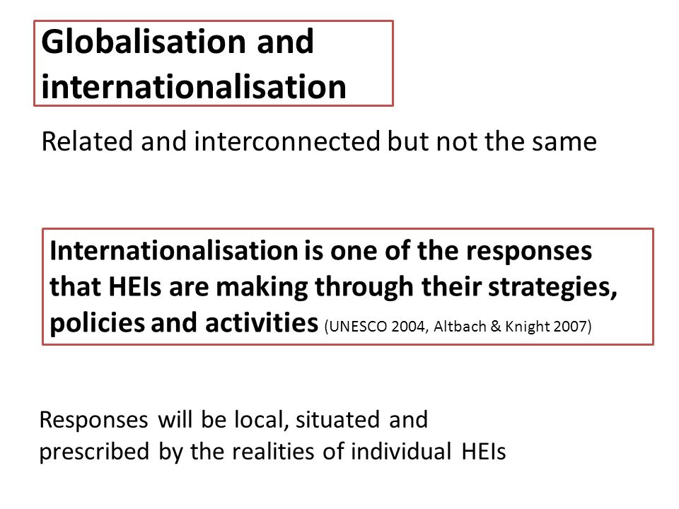 Globalisation and internationalisation Related and interconnected but not the same Internationalisation is one of the responses that HEIs are making through their strategies, policies and activities (UNESCO 2004, Altbach & Knight 2007) Responses will be local, situated and prescribed by the realities of individual HEIs