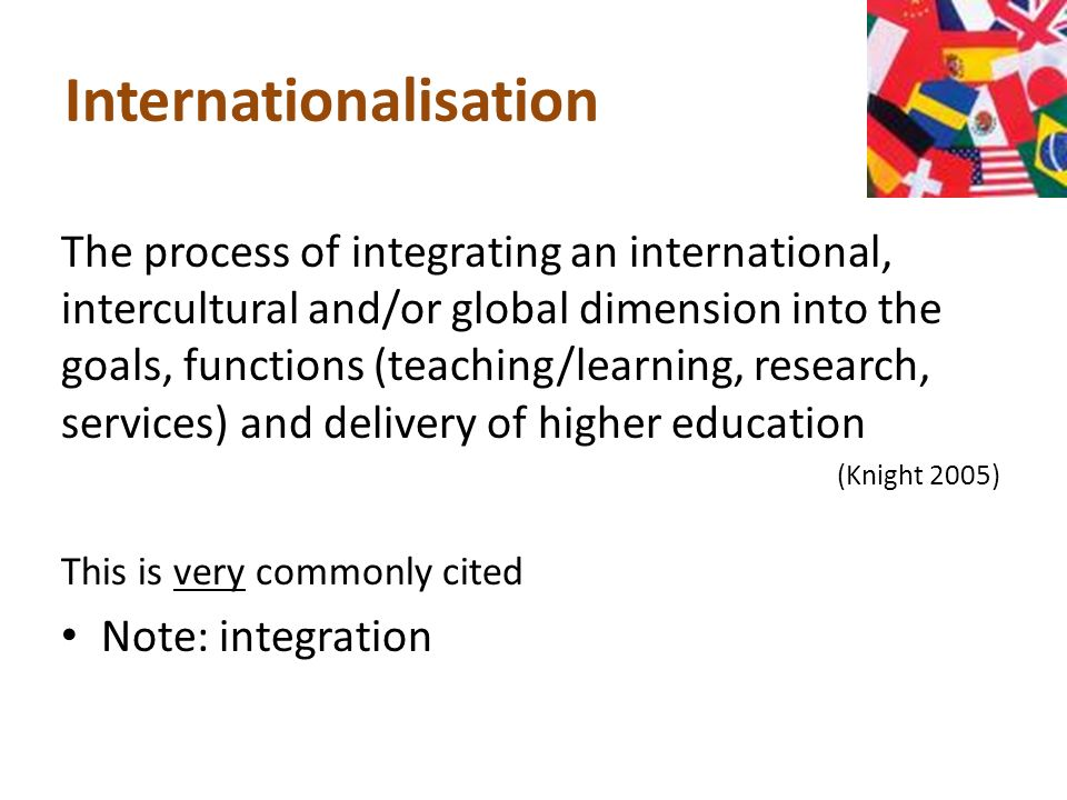 Internationalisation The process of integrating an international, intercultural and/or global dimension into the goals, functions (teaching/learning, research, services) and delivery of higher education (Knight 2005) This is very commonly cited Note: integration
