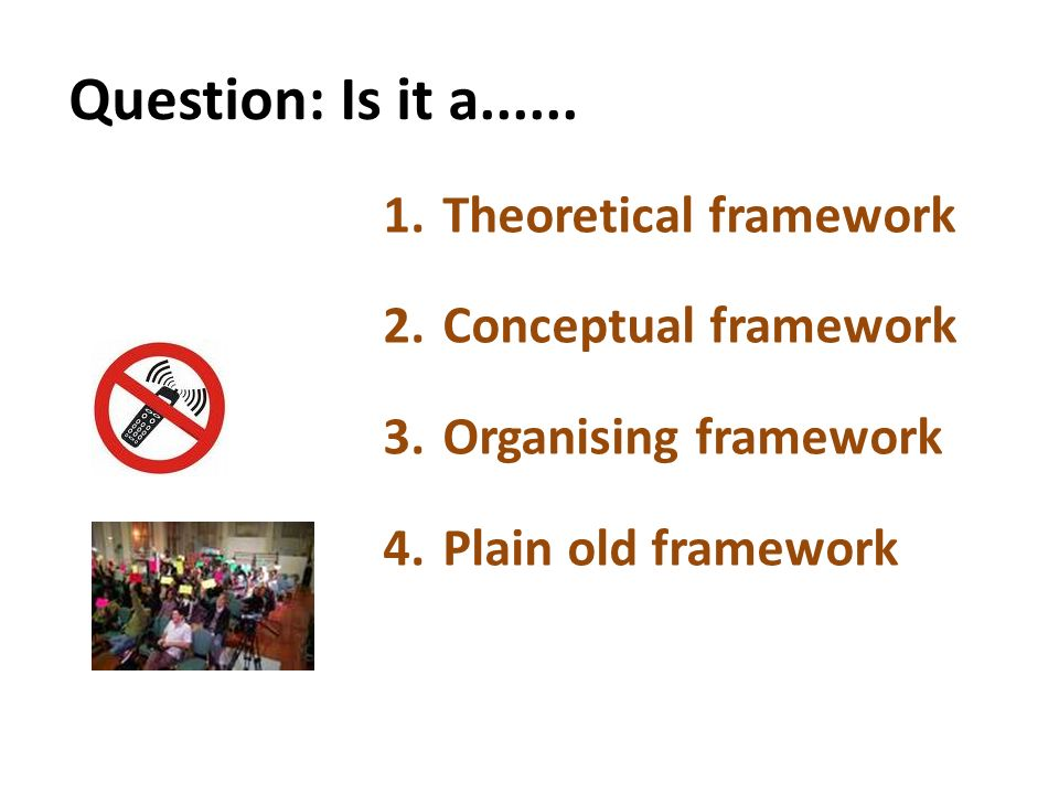 Question: Is it a...... 1.Theoretical framework 2.Conceptual framework 3.Organising framework 4.Plain old framework