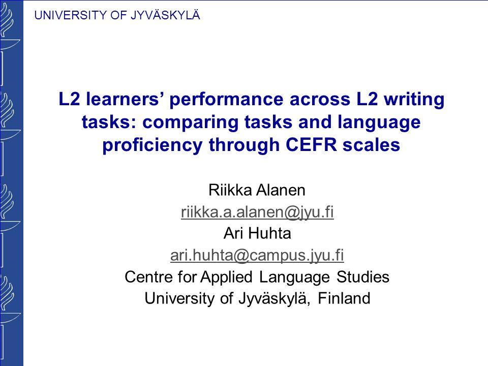 UNIVERSITY OF JYVÄSKYLÄ L2 learners performance across L2 writing tasks: comparing tasks and language proficiency through CEFR scales Riikka Alanen ri