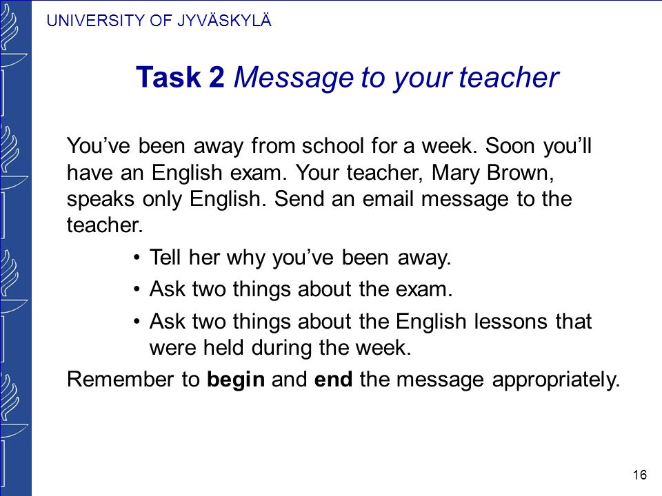 UNIVERSITY OF JYVÄSKYLÄ 16 Task 2 Message to your teacher Youve been away from school for a week. Soon youll have an English exam. Your teacher, Mary