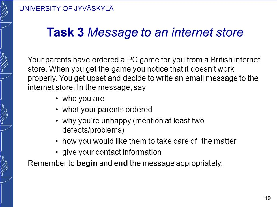 UNIVERSITY OF JYVÄSKYLÄ 19 Task 3 Message to an internet store Your parents have ordered a PC game for you from a British internet store. When you get