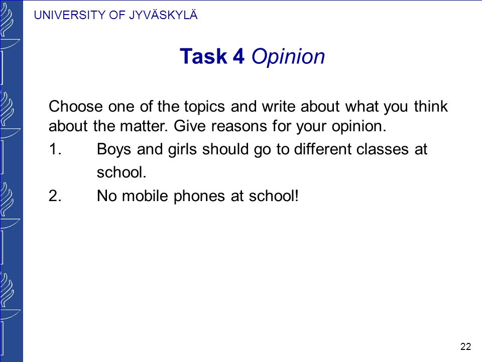 UNIVERSITY OF JYVÄSKYLÄ 22 Task 4 Opinion Choose one of the topics and write about what you think about the matter. Give reasons for your opinion. 1.