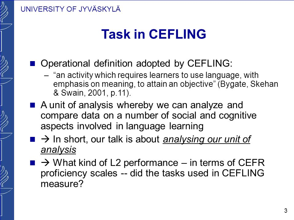 UNIVERSITY OF JYVÄSKYLÄ 3 Task in CEFLING Operational definition adopted by CEFLING: –an activity which requires learners to use language, with emphas