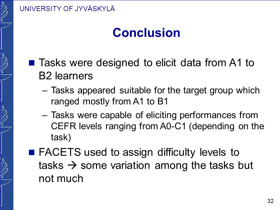 UNIVERSITY OF JYVÄSKYLÄ 32 Conclusion Tasks were designed to elicit data from A1 to B2 learners –Tasks appeared suitable for the target group which ranged mostly from A1 to B1 –Tasks were capable of eliciting performances from CEFR levels ranging from A0-C1 (depending on the task) FACETS used to assign difficulty levels to tasks some variation among the tasks but not much