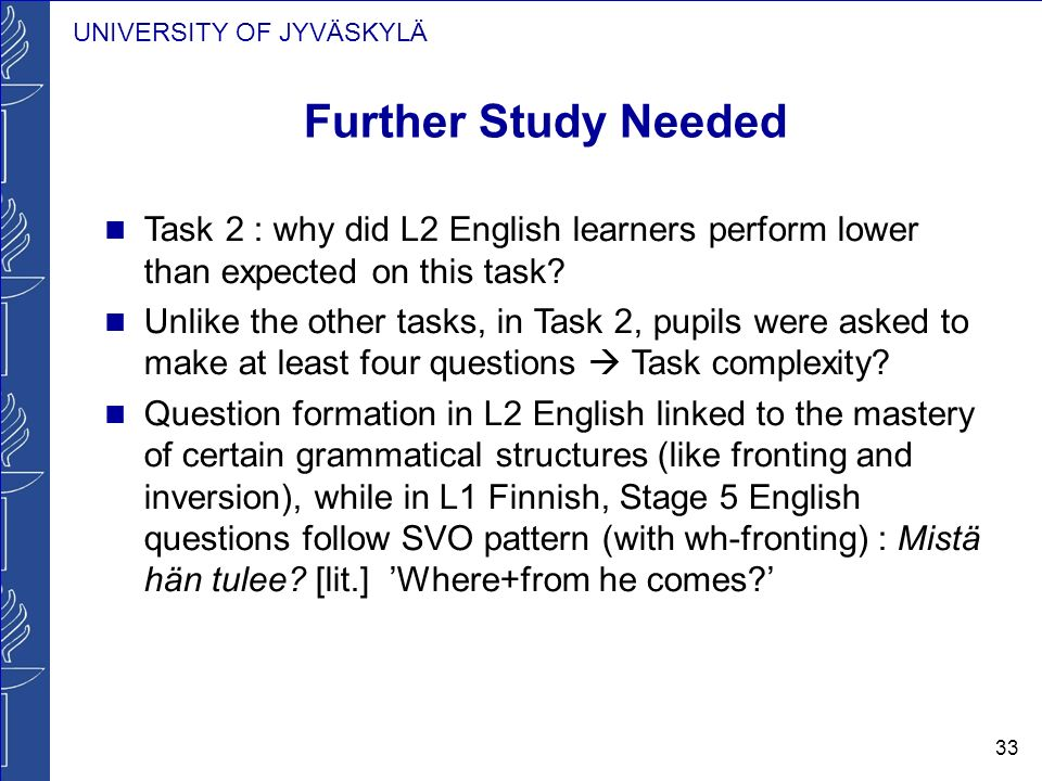 UNIVERSITY OF JYVÄSKYLÄ 33 Further Study Needed Task 2 : why did L2 English learners perform lower than expected on this task.