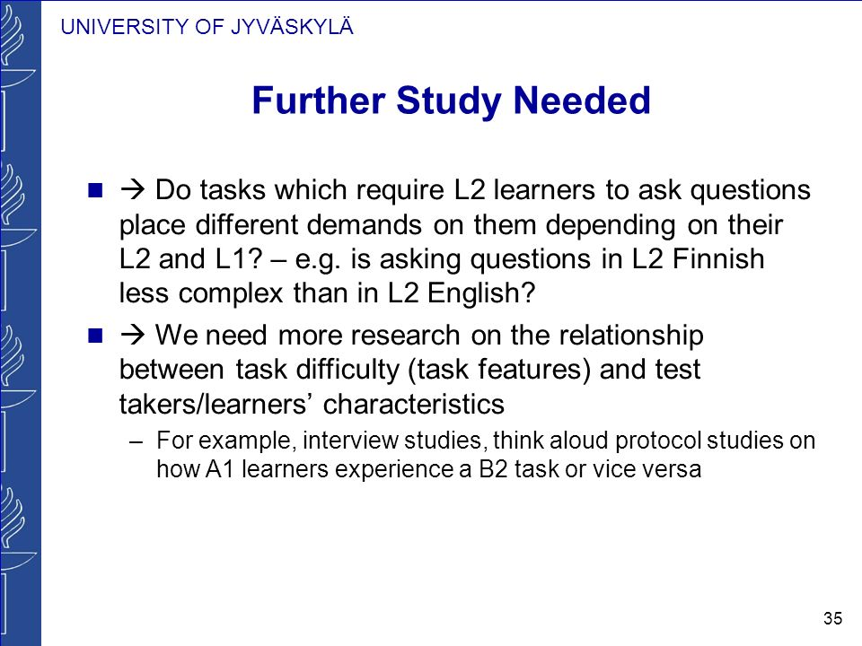 UNIVERSITY OF JYVÄSKYLÄ 35 Further Study Needed Do tasks which require L2 learners to ask questions place different demands on them depending on their L2 and L1.