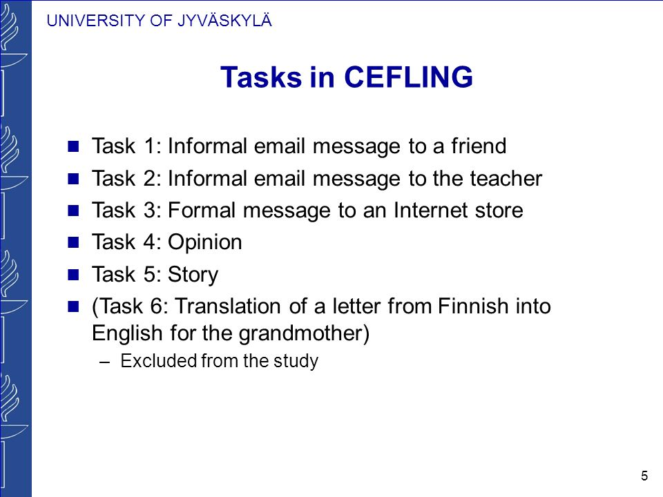 UNIVERSITY OF JYVÄSKYLÄ 5 Tasks in CEFLING Task 1: Informal email message to a friend Task 2: Informal email message to the teacher Task 3: Formal message to an Internet store Task 4: Opinion Task 5: Story (Task 6: Translation of a letter from Finnish into English for the grandmother) –Excluded from the study