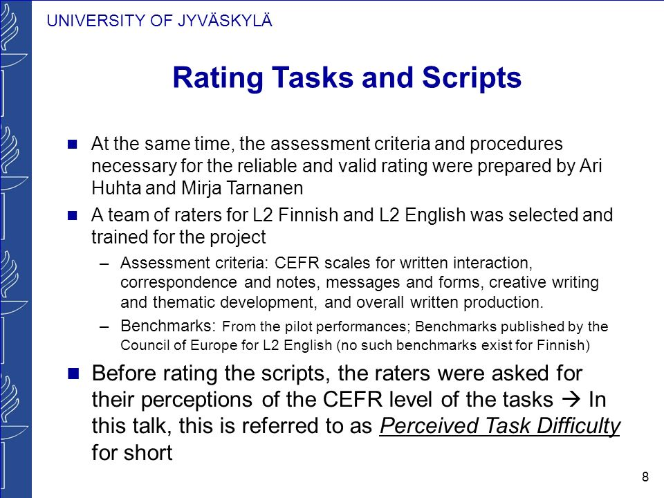 UNIVERSITY OF JYVÄSKYLÄ 8 Rating Tasks and Scripts At the same time, the assessment criteria and procedures necessary for the reliable and valid rating were prepared by Ari Huhta and Mirja Tarnanen A team of raters for L2 Finnish and L2 English was selected and trained for the project –Assessment criteria: CEFR scales for written interaction, correspondence and notes, messages and forms, creative writing and thematic development, and overall written production.