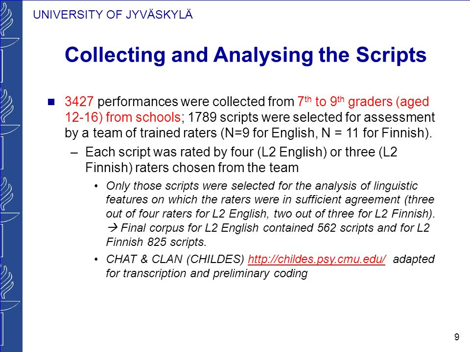 UNIVERSITY OF JYVÄSKYLÄ 9 Collecting and Analysing the Scripts 3427 performances were collected from 7 th to 9 th graders (aged 12-16) from schools; 1789 scripts were selected for assessment by a team of trained raters (N=9 for English, N = 11 for Finnish).