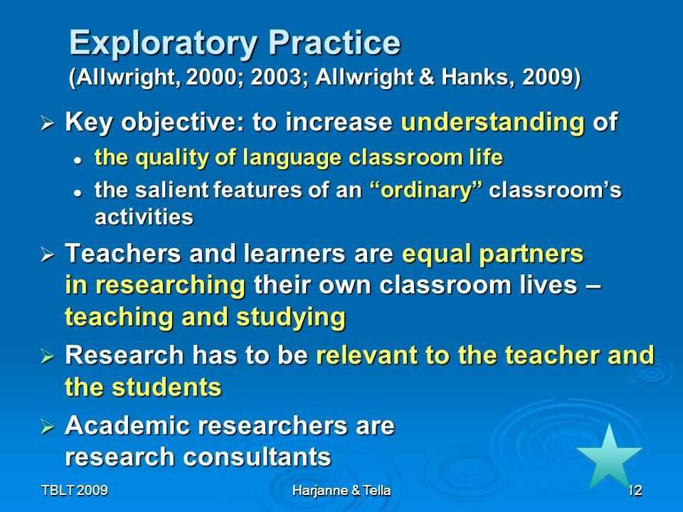 12TBLT 2009 Harjanne & Tella 12 Exploratory Practice (Allwright, 2000; 2003; Allwright & Hanks, 2009) Key objective: to increase understanding of Key