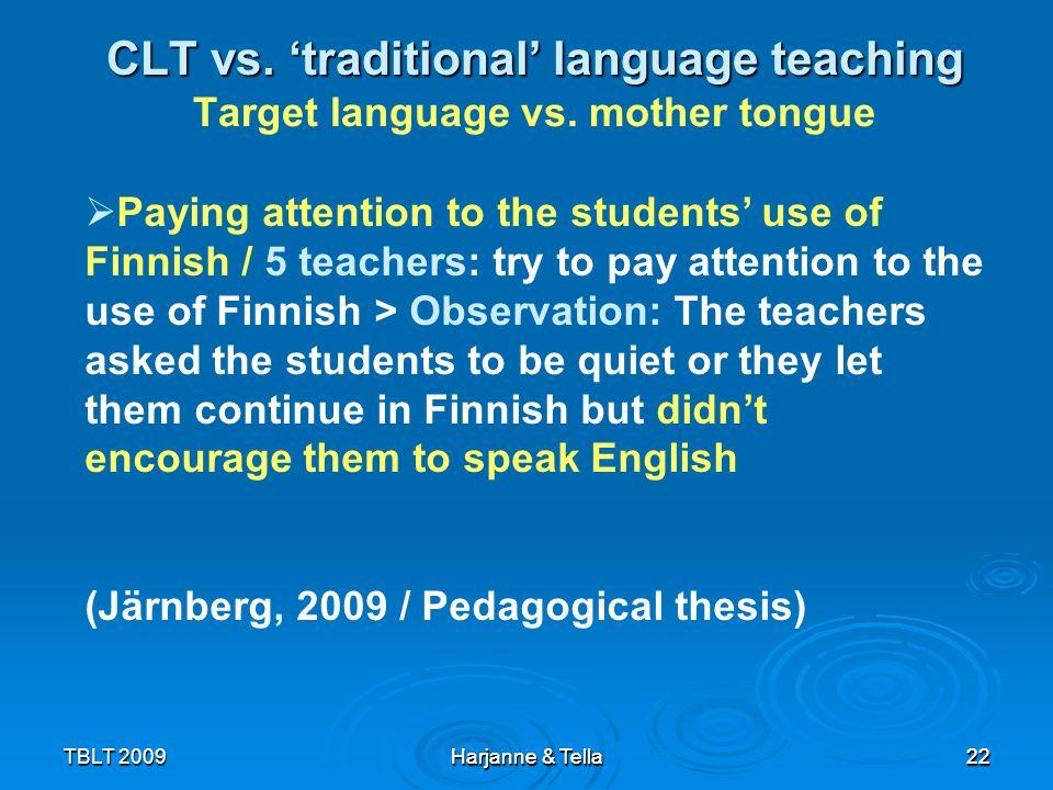 22TBLT 2009 Harjanne & Tella 22 CLT vs. traditional language teaching CLT vs. traditional language teaching Target language vs. mother tongue Harjanne