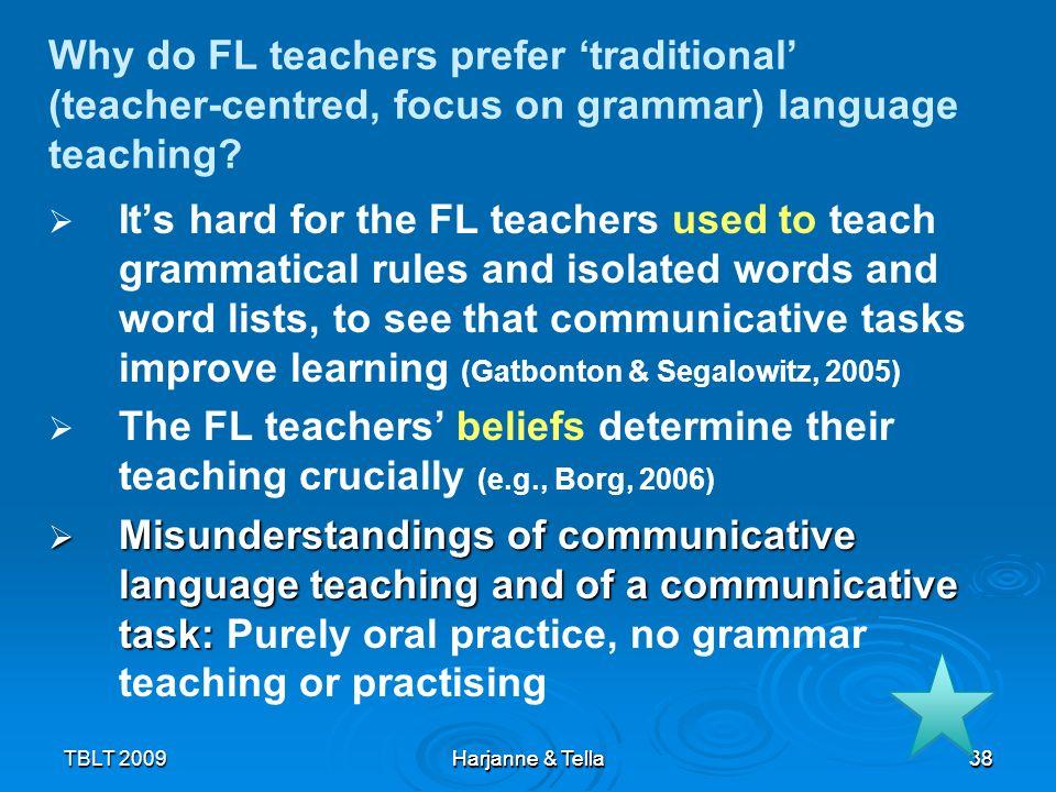 38TBLT 2009 Harjanne & Tella 38 Why do FL teachers prefer traditional (teacher-centred, focus on grammar) language teaching? Its hard for the FL teach