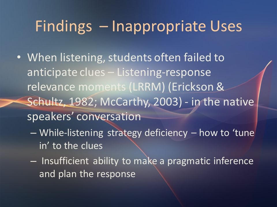 Findings – Inappropriate Uses When listening, students often failed to anticipate clues – Listening-response relevance moments (LRRM) (Erickson & Schu
