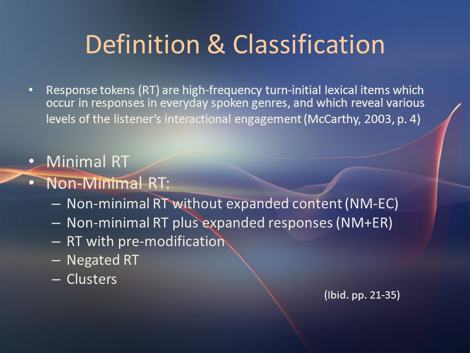 Definition & Classification Response tokens (RT) are high-frequency turn-initial lexical items which occur in responses in everyday spoken genres, and