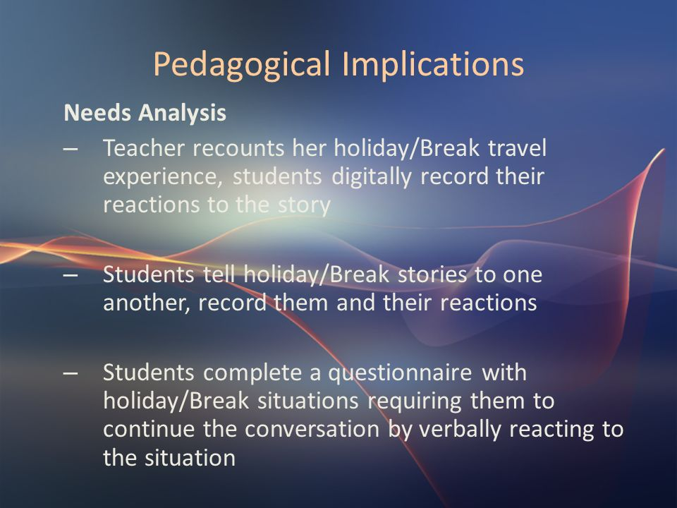Pedagogical Implications Needs Analysis – Teacher recounts her holiday/Break travel experience, students digitally record their reactions to the story