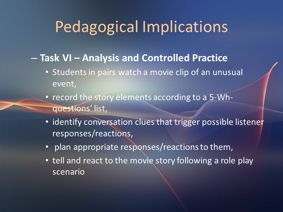 Pedagogical Implications – Task VI – Analysis and Controlled Practice Students in pairs watch a movie clip of an unusual event, record the story eleme
