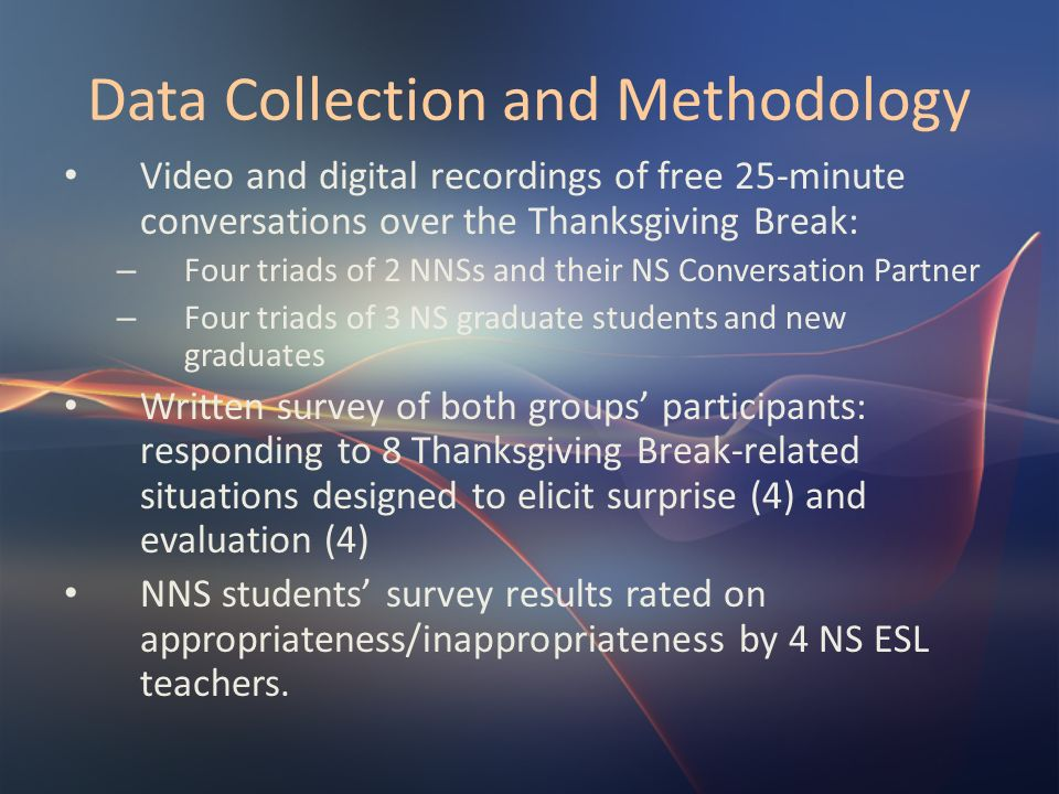 Data Collection and Methodology Data transcription (first 10 minutes) and analysis (transcription coding key, OKeeffe, McCarthy, Carter, 2007) Identification and classification of surprise and assessment tokens used by both NNSs and NSs according to FORM (McCarthy 2003 classification) and descriptive statistical analysis NNSs use of surprise and assessment tokens (6 video excerpts) rated on appropriateness/inappropriateness by 18 trained NS university students Inter-rater reliability measured for both groups of raters: – 4 NS raters : Cronbachs Alpha = 0.913 – 18 NS raters: Cronbachs Alpha = 0.870 Analysis of CONTEXTS and FUNCTIONS: kinds of inappropriateness in the use of surprise and assessment tokens by NNSs