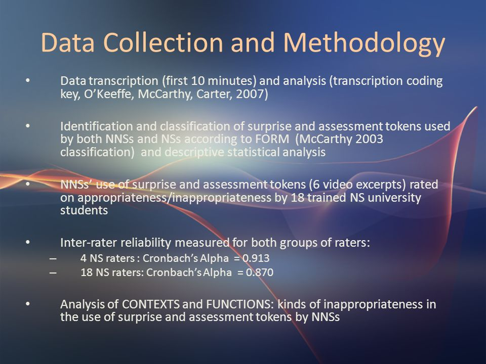 Data Collection and Methodology Data transcription (first 10 minutes) and analysis (transcription coding key, OKeeffe, McCarthy, Carter, 2007) Identif