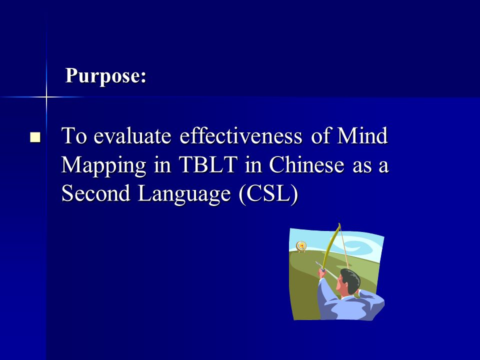 Purpose: Purpose: To evaluate effectiveness of Mind Mapping in TBLT in Chinese as a Second Language (CSL) To evaluate effectiveness of Mind Mapping in TBLT in Chinese as a Second Language (CSL)