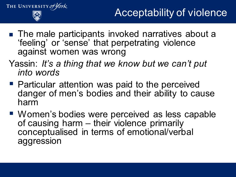 Acceptability of violence The male participants invoked narratives about a feeling or sense that perpetrating violence against women was wrong Yassin: Its a thing that we know but we cant put into words Particular attention was paid to the perceived danger of mens bodies and their ability to cause harm Womens bodies were perceived as less capable of causing harm – their violence primarily conceptualised in terms of emotional/verbal aggression