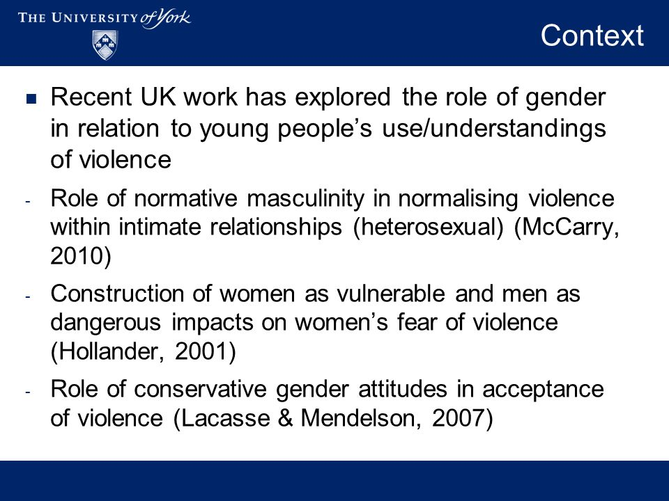 Recent UK work has explored the role of gender in relation to young peoples use/understandings of violence - Role of normative masculinity in normalising violence within intimate relationships (heterosexual) (McCarry, 2010) - Construction of women as vulnerable and men as dangerous impacts on womens fear of violence (Hollander, 2001) - Role of conservative gender attitudes in acceptance of violence (Lacasse & Mendelson, 2007)