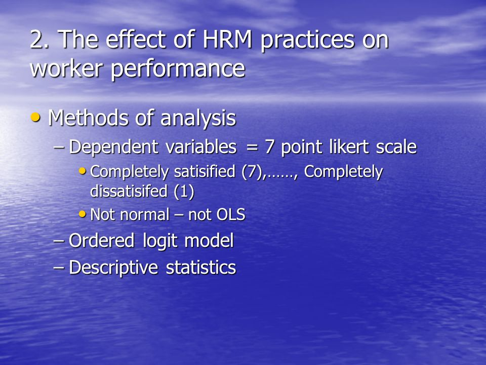 2. The effect of HRM practices on worker performance Methods of analysis Methods of analysis –Dependent variables = 7 point likert scale Completely sa