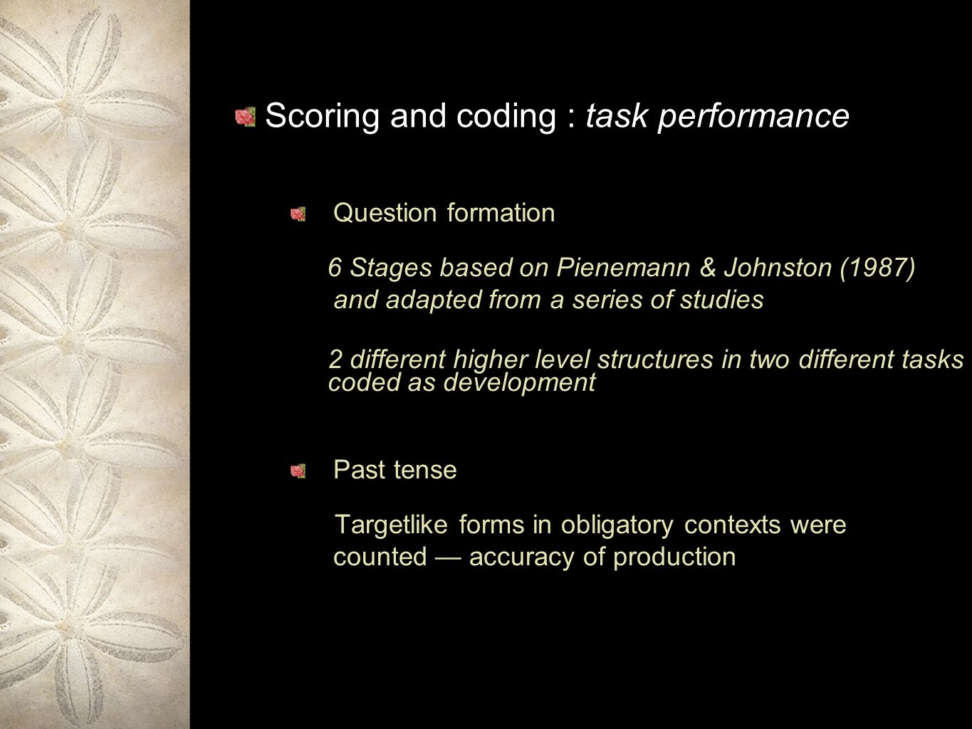 Scoring and coding : task performance Question formation 6 Stages based on Pienemann & Johnston (1987) and adapted from a series of studies 2 different higher level structures in two different tasks coded as development Past tense Targetlike forms in obligatory contexts were counted accuracy of production