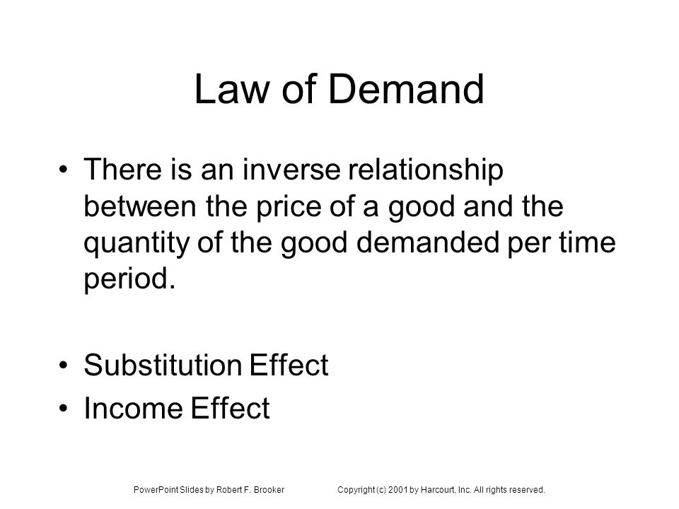 PowerPoint Slides by Robert F. BrookerCopyright (c) 2001 by Harcourt, Inc. All rights reserved. Law of Demand There is an inverse relationship between