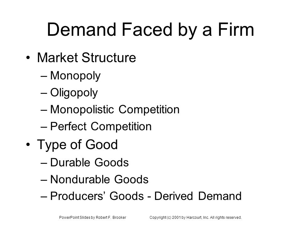PowerPoint Slides by Robert F. BrookerCopyright (c) 2001 by Harcourt, Inc. All rights reserved. Demand Faced by a Firm Market Structure –Monopoly –Oli