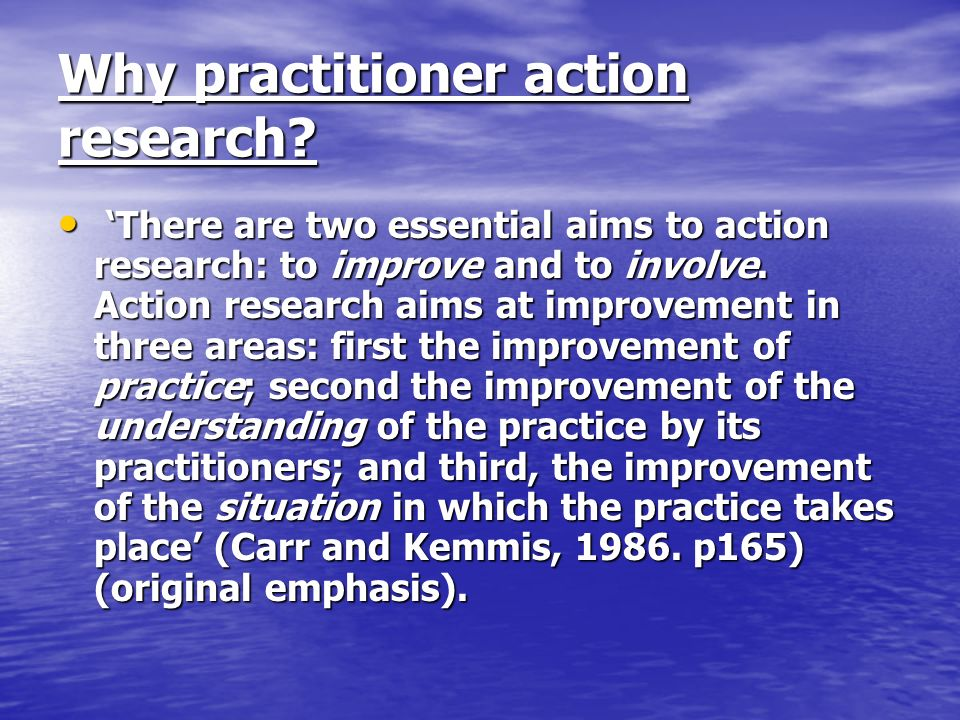 Why practitioner action research? There are two essential aims to action research: to improve and to involve. Action research aims at improvement in t