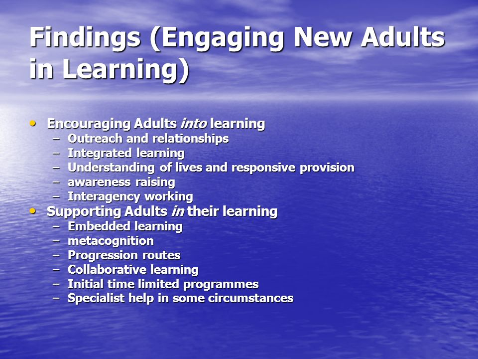 Findings (Engaging New Adults in Learning) Encouraging Adults into learning Encouraging Adults into learning –Outreach and relationships –Integrated l
