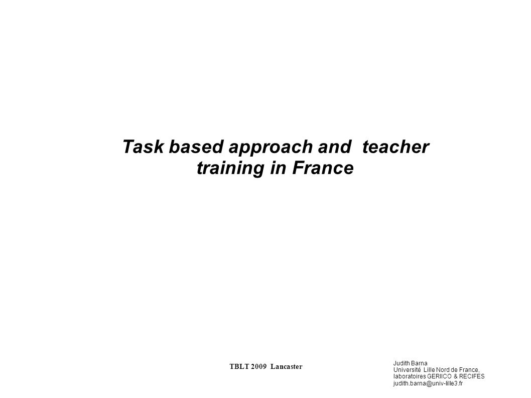 Judith Barna Université Lille Nord de France, laboratoires GERIICO & RECIFES TBLT 2009 Lancaster Task based approach and teacher training in France