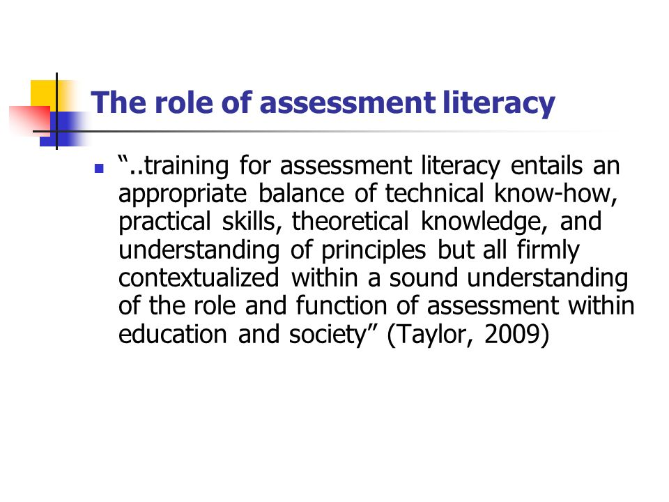 The role of assessment literacy..training for assessment literacy entails an appropriate balance of technical know-how, practical skills, theoretical knowledge, and understanding of principles but all firmly contextualized within a sound understanding of the role and function of assessment within education and society (Taylor, 2009)