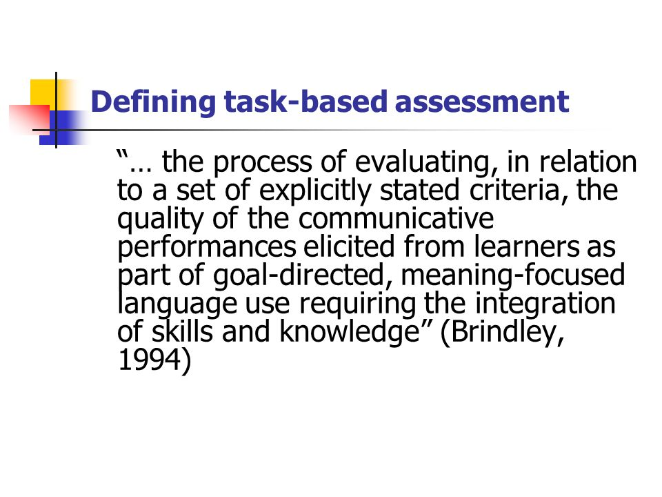 Defining task-based assessment … the process of evaluating, in relation to a set of explicitly stated criteria, the quality of the communicative performances elicited from learners as part of goal-directed, meaning-focused language use requiring the integration of skills and knowledge (Brindley, 1994) UK -Teacher assessment to be used for statutory reporting at 11 and 14 in Wales US
