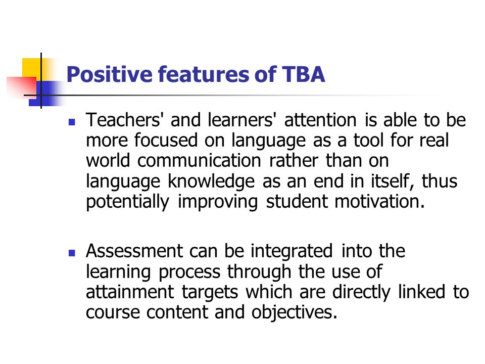 Positive features of TBA Teachers and learners attention is able to be more focused on language as a tool for real world communication rather than on language knowledge as an end in itself, thus potentially improving student motivation.