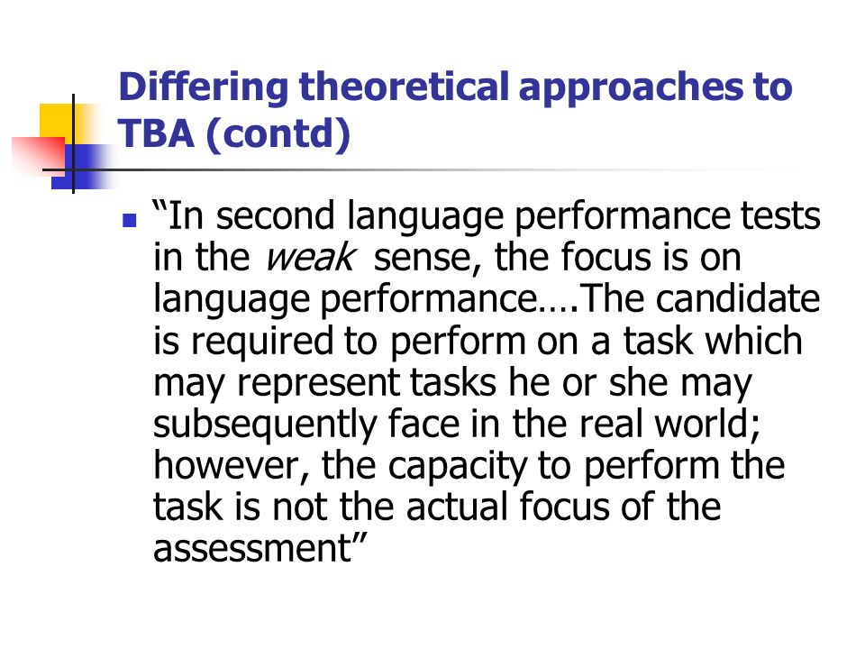 Differing theoretical approaches to TBA (contd) In second language performance tests in the weak sense, the focus is on language performance….The candidate is required to perform on a task which may represent tasks he or she may subsequently face in the real world; however, the capacity to perform the task is not the actual focus of the assessment