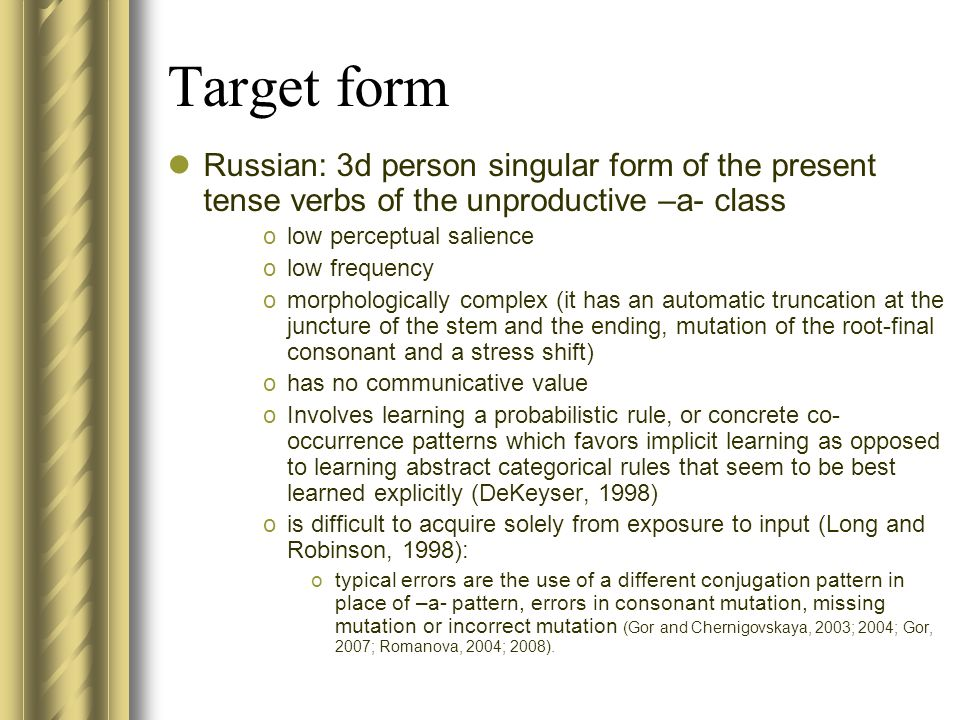 Target form Russian: 3d person singular form of the present tense verbs of the unproductive –a- class olow perceptual salience olow frequency omorphologically complex (it has an automatic truncation at the juncture of the stem and the ending, mutation of the root-final consonant and a stress shift) ohas no communicative value oInvolves learning a probabilistic rule, or concrete co- occurrence patterns which favors implicit learning as opposed to learning abstract categorical rules that seem to be best learned explicitly (DeKeyser, 1998) ois difficult to acquire solely from exposure to input (Long and Robinson, 1998): otypical errors are the use of a different conjugation pattern in place of –a- pattern, errors in consonant mutation, missing mutation or incorrect mutation (Gor and Chernigovskaya, 2003; 2004; Gor, 2007; Romanova, 2004; 2008).