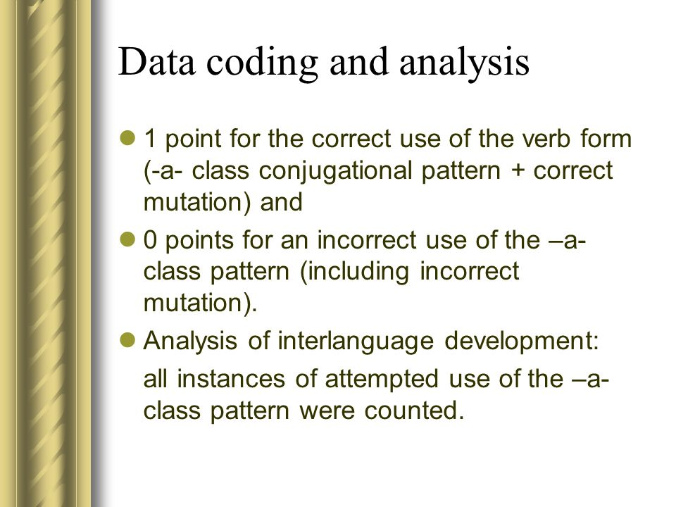 Data coding and analysis 1 point for the correct use of the verb form (-a- class conjugational pattern + correct mutation) and 0 points for an incorrect use of the –a- class pattern (including incorrect mutation).