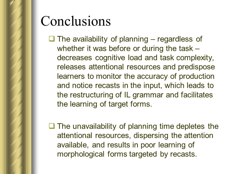 Conclusions The availability of planning – regardless of whether it was before or during the task – decreases cognitive load and task complexity, releases attentional resources and predispose learners to monitor the accuracy of production and notice recasts in the input, which leads to the restructuring of IL grammar and facilitates the learning of target forms.