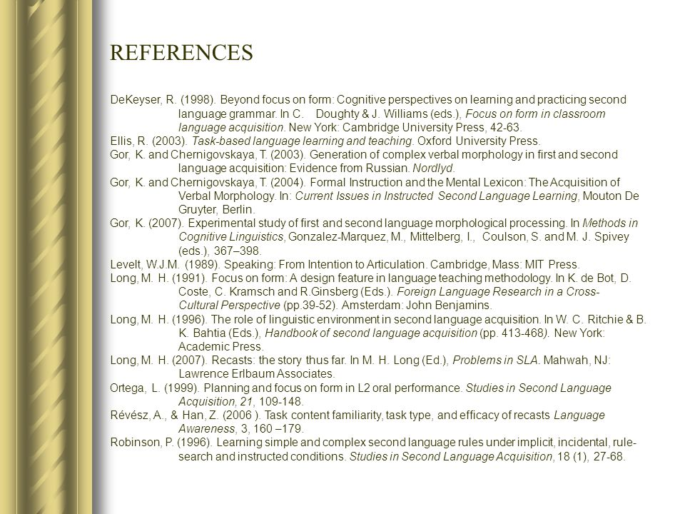 REFERENCES DeKeyser, R. (1998). Beyond focus on form: Cognitive perspectives on learning and practicing second language grammar. In C. Doughty & J. Wi