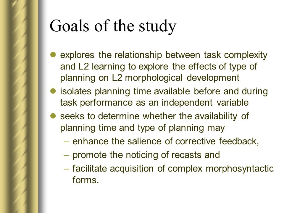 Goals of the study explores the relationship between task complexity and L2 learning to explore the effects of type of planning on L2 morphological development isolates planning time available before and during task performance as an independent variable seeks to determine whether the availability of planning time and type of planning may –enhance the salience of corrective feedback, –promote the noticing of recasts and –facilitate acquisition of complex morphosyntactic forms.