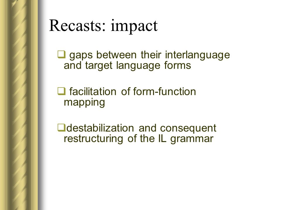 Recasts: impact gaps between their interlanguage and target language forms facilitation of form-function mapping destabilization and consequent restructuring of the IL grammar