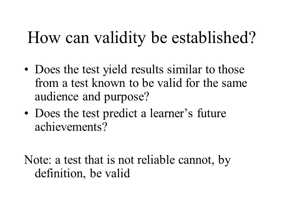 How can validity be established? Does the test yield results similar to those from a test known to be valid for the same audience and purpose? Does th
