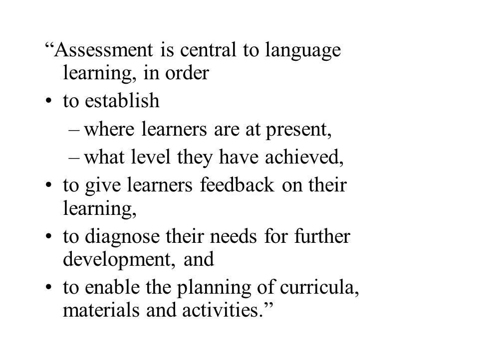 Assessment is central to language learning, in order to establish –where learners are at present, –what level they have achieved, to give learners fee