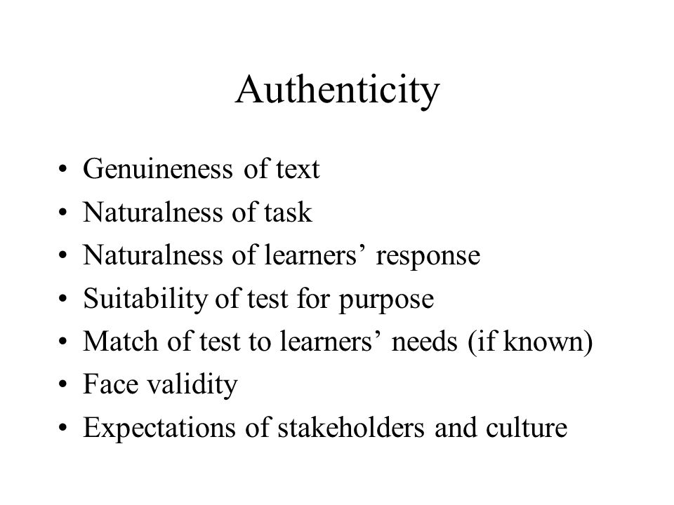 Authenticity Genuineness of text Naturalness of task Naturalness of learners response Suitability of test for purpose Match of test to learners needs